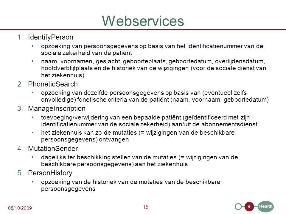15 08/10/2009 Webservices 1.IdentifyPerson opzoeking van persoonsgegevens op basis van het identificatienummer van de sociale zekerheid van de patiënt naam, voornamen, geslacht, geboorteplaats, geboortedatum, overlijdensdatum, hoofdverblijfplaats en de historiek van de wijzigingen (voor de sociale dienst van het ziekenhuis) 2.PhoneticSearch opzoeking van dezelfde persoonsgegevens op basis van (eventueel zelfs onvolledige) fonetische criteria van de patiënt (naam, voornaam, geboortedatum) 3.ManageInscription toevoeging/verwijdering van een bepaalde patiënt (geïdentificeerd met zijn identificatienummer van de sociale zekerheid) aan/uit de abonnementsdienst het ziekenhuis kan zo de mutaties (= wijzigingen van de beschikbare persoonsgegevens) ontvangen 4.MutationSender dagelijks ter beschikking stellen van de mutaties (= wijzigingen van de beschikbare persoonsgegevens) aan het ziekenhuis 5.PersonHistory opzoeking van de historiek van de mutaties van de beschikbare persoonsgegevens