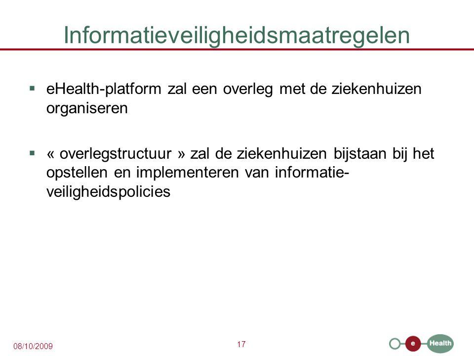 17 08/10/2009 Informatieveiligheidsmaatregelen  eHealth-platform zal een overleg met de ziekenhuizen organiseren  « overlegstructuur » zal de ziekenhuizen bijstaan bij het opstellen en implementeren van informatie- veiligheidspolicies
