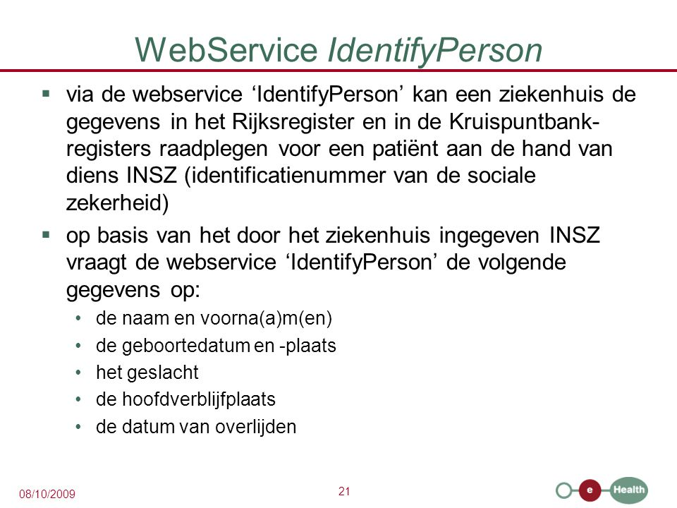 21 08/10/2009 WebService IdentifyPerson  via de webservice 'IdentifyPerson' kan een ziekenhuis de gegevens in het Rijksregister en in de Kruispuntbank- registers raadplegen voor een patiënt aan de hand van diens INSZ (identificatienummer van de sociale zekerheid)  op basis van het door het ziekenhuis ingegeven INSZ vraagt de webservice 'IdentifyPerson' de volgende gegevens op: de naam en voorna(a)m(en) de geboortedatum en -plaats het geslacht de hoofdverblijfplaats de datum van overlijden