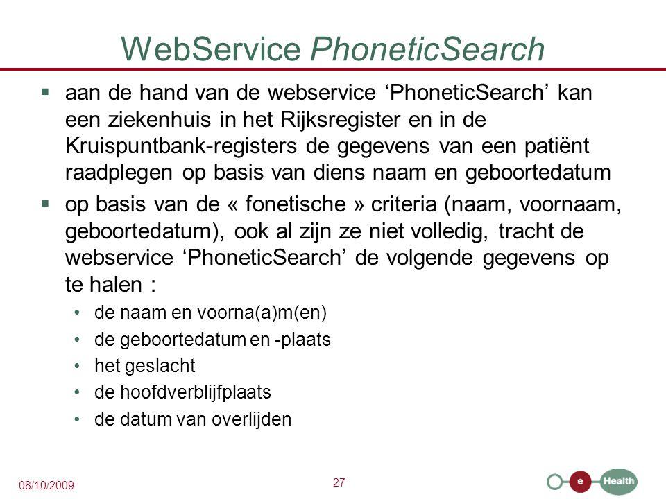 27 08/10/2009 WebService PhoneticSearch  aan de hand van de webservice 'PhoneticSearch' kan een ziekenhuis in het Rijksregister en in de Kruispuntbank-registers de gegevens van een patiënt raadplegen op basis van diens naam en geboortedatum  op basis van de « fonetische » criteria (naam, voornaam, geboortedatum), ook al zijn ze niet volledig, tracht de webservice 'PhoneticSearch' de volgende gegevens op te halen : de naam en voorna(a)m(en) de geboortedatum en -plaats het geslacht de hoofdverblijfplaats de datum van overlijden