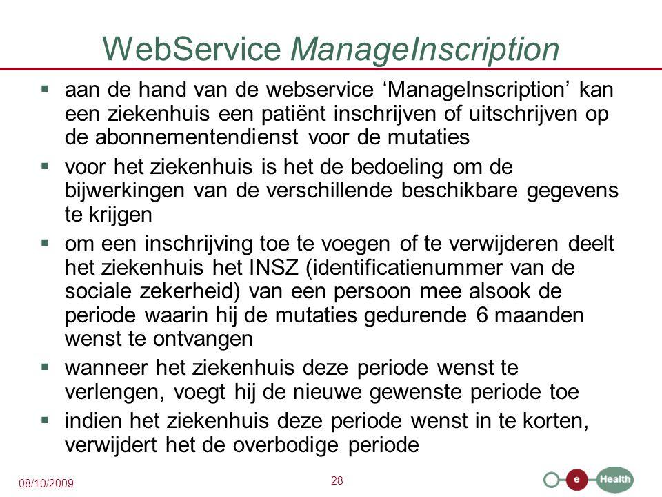 28 08/10/2009 WebService ManageInscription  aan de hand van de webservice 'ManageInscription' kan een ziekenhuis een patiënt inschrijven of uitschrijven op de abonnementendienst voor de mutaties  voor het ziekenhuis is het de bedoeling om de bijwerkingen van de verschillende beschikbare gegevens te krijgen  om een inschrijving toe te voegen of te verwijderen deelt het ziekenhuis het INSZ (identificatienummer van de sociale zekerheid) van een persoon mee alsook de periode waarin hij de mutaties gedurende 6 maanden wenst te ontvangen  wanneer het ziekenhuis deze periode wenst te verlengen, voegt hij de nieuwe gewenste periode toe  indien het ziekenhuis deze periode wenst in te korten, verwijdert het de overbodige periode