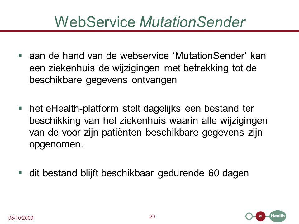29 08/10/2009 WebService MutationSender  aan de hand van de webservice 'MutationSender' kan een ziekenhuis de wijzigingen met betrekking tot de beschikbare gegevens ontvangen  het eHealth-platform stelt dagelijks een bestand ter beschikking van het ziekenhuis waarin alle wijzigingen van de voor zijn patiënten beschikbare gegevens zijn opgenomen.