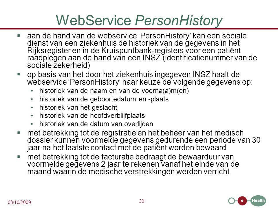 30 08/10/2009 WebService PersonHistory  aan de hand van de webservice 'PersonHistory' kan een sociale dienst van een ziekenhuis de historiek van de gegevens in het Rijksregister en in de Kruispuntbank-registers voor een patiënt raadplegen aan de hand van een INSZ (identificatienummer van de sociale zekerheid)  op basis van het door het ziekenhuis ingegeven INSZ haalt de webservice 'PersonHistory' naar keuze de volgende gegevens op: historiek van de naam en van de voorna(a)m(en) historiek van de geboortedatum en -plaats historiek van het geslacht historiek van de hoofdverblijfplaats historiek van de datum van overlijden  met betrekking tot de registratie en het beheer van het medisch dossier kunnen voormelde gegevens gedurende een periode van 30 jaar na het laatste contact met de patiënt worden bewaard  met betrekking tot de facturatie bedraagt de bewaarduur van voormelde gegevens 2 jaar te rekenen vanaf het einde van de maand waarin de medische verstrekkingen werden verricht