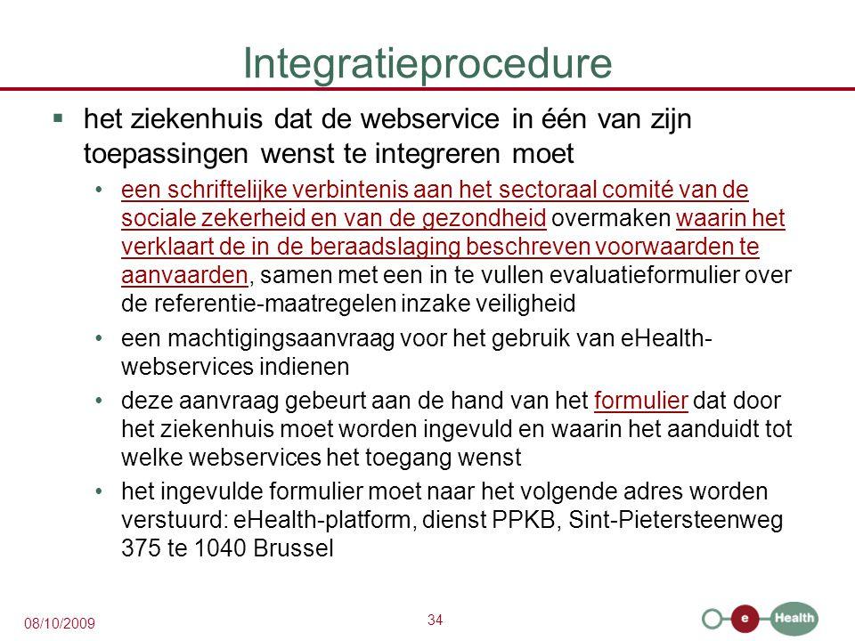 34 08/10/2009 Integratieprocedure  het ziekenhuis dat de webservice in één van zijn toepassingen wenst te integreren moet een schriftelijke verbintenis aan het sectoraal comité van de sociale zekerheid en van de gezondheid overmaken waarin het verklaart de in de beraadslaging beschreven voorwaarden te aanvaarden, samen met een in te vullen evaluatieformulier over de referentie-maatregelen inzake veiligheideen schriftelijke verbintenis aan het sectoraal comité van de sociale zekerheid en van de gezondheidwaarin het verklaart de in de beraadslaging beschreven voorwaarden te aanvaarden een machtigingsaanvraag voor het gebruik van eHealth- webservices indienen deze aanvraag gebeurt aan de hand van het formulier dat door het ziekenhuis moet worden ingevuld en waarin het aanduidt tot welke webservices het toegang wenstformulier het ingevulde formulier moet naar het volgende adres worden verstuurd: eHealth-platform, dienst PPKB, Sint-Pietersteenweg 375 te 1040 Brussel