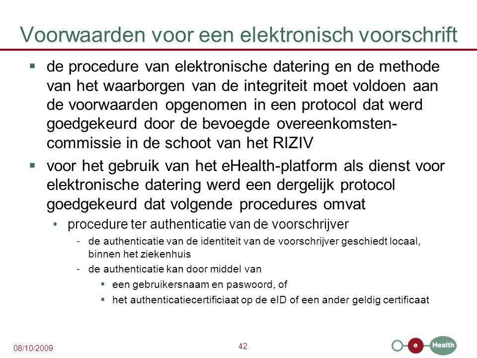 42 08/10/2009 Voorwaarden voor een elektronisch voorschrift  de procedure van elektronische datering en de methode van het waarborgen van de integriteit moet voldoen aan de voorwaarden opgenomen in een protocol dat werd goedgekeurd door de bevoegde overeenkomsten- commissie in de schoot van het RIZIV  voor het gebruik van het eHealth-platform als dienst voor elektronische datering werd een dergelijk protocol goedgekeurd dat volgende procedures omvat procedure ter authenticatie van de voorschrijver -de authenticatie van de identiteit van de voorschrijver geschiedt locaal, binnen het ziekenhuis -de authenticatie kan door middel van  een gebruikersnaam en paswoord, of  het authenticatiecertificiaat op de eID of een ander geldig certificaat