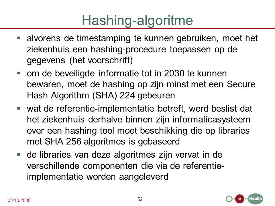 52 08/10/2009 Hashing-algoritme  alvorens de timestamping te kunnen gebruiken, moet het ziekenhuis een hashing-procedure toepassen op de gegevens (het voorschrift)  om de beveiligde informatie tot in 2030 te kunnen bewaren, moet de hashing op zijn minst met een Secure Hash Algorithm (SHA) 224 gebeuren  wat de referentie-implementatie betreft, werd beslist dat het ziekenhuis derhalve binnen zijn informaticasysteem over een hashing tool moet beschikking die op libraries met SHA 256 algoritmes is gebaseerd  de libraries van deze algoritmes zijn vervat in de verschillende componenten die via de referentie- implementatie worden aangeleverd