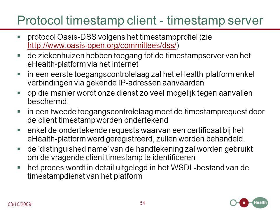 54 08/10/2009 Protocol timestamp client - timestamp server  protocol Oasis-DSS volgens het timestampprofiel (zie http://www.oasis-open.org/committees/dss/) http://www.oasis-open.org/committees/dss/  de ziekenhuizen hebben toegang tot de timestampserver van het eHealth-platform via het internet  in een eerste toegangscontrolelaag zal het eHealth-platform enkel verbindingen via gekende IP-adressen aanvaarden  op die manier wordt onze dienst zo veel mogelijk tegen aanvallen beschermd.