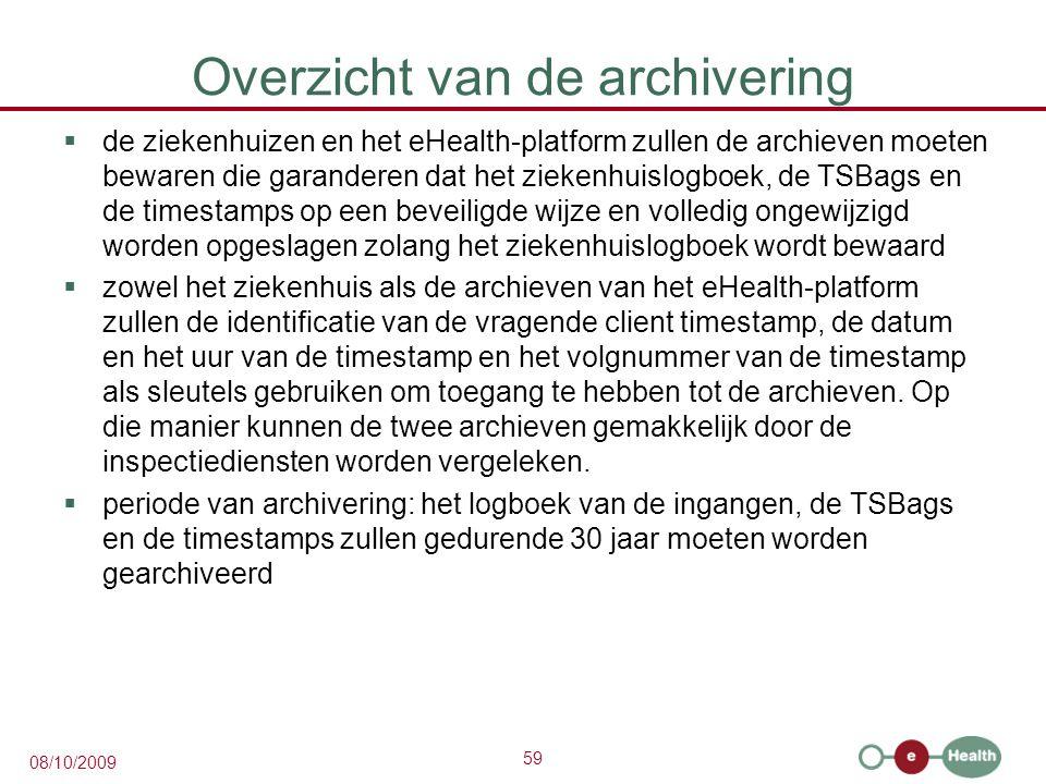 59 08/10/2009 Overzicht van de archivering  de ziekenhuizen en het eHealth-platform zullen de archieven moeten bewaren die garanderen dat het ziekenhuislogboek, de TSBags en de timestamps op een beveiligde wijze en volledig ongewijzigd worden opgeslagen zolang het ziekenhuislogboek wordt bewaard  zowel het ziekenhuis als de archieven van het eHealth-platform zullen de identificatie van de vragende client timestamp, de datum en het uur van de timestamp en het volgnummer van de timestamp als sleutels gebruiken om toegang te hebben tot de archieven.