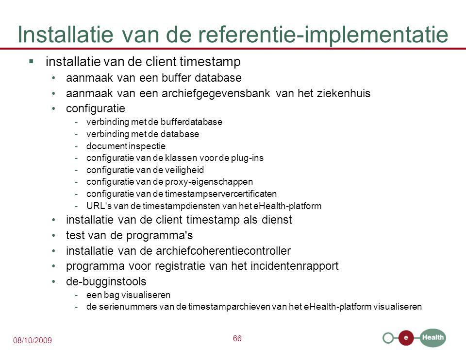 66 08/10/2009 Installatie van de referentie-implementatie  installatie van de client timestamp aanmaak van een buffer database aanmaak van een archiefgegevensbank van het ziekenhuis configuratie -verbinding met de bufferdatabase -verbinding met de database -document inspectie -configuratie van de klassen voor de plug-ins -configuratie van de veiligheid -configuratie van de proxy-eigenschappen -configuratie van de timestampservercertificaten -URL s van de timestampdiensten van het eHealth-platform installatie van de client timestamp als dienst test van de programma s installatie van de archiefcoherentiecontroller programma voor registratie van het incidentenrapport de-bugginstools -een bag visualiseren -de serienummers van de timestamparchieven van het eHealth-platform visualiseren