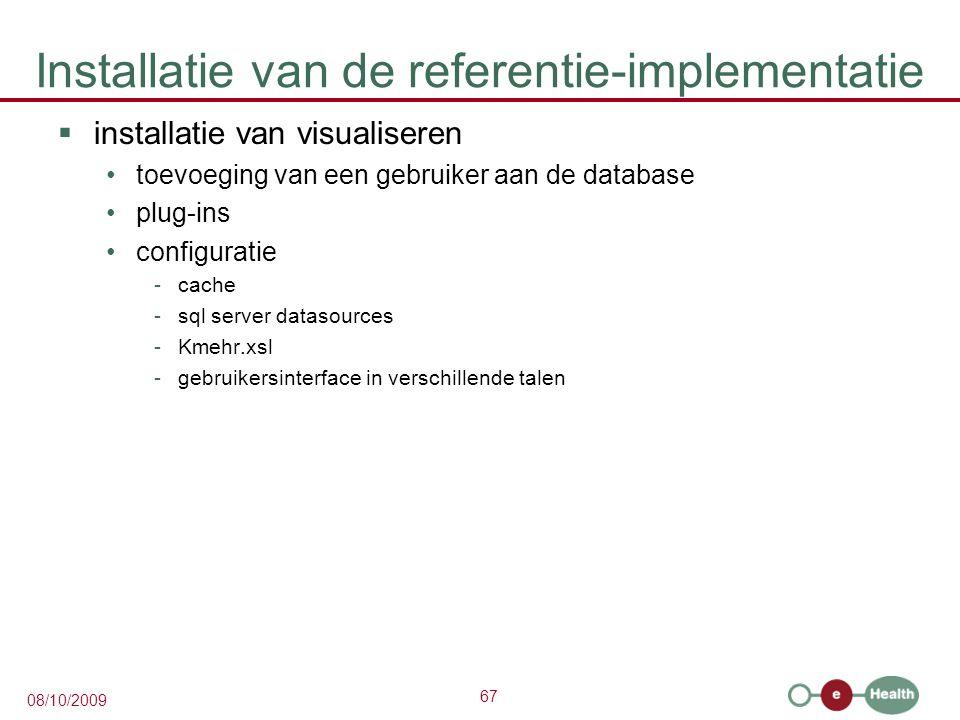 67 08/10/2009 Installatie van de referentie-implementatie  installatie van visualiseren toevoeging van een gebruiker aan de database plug-ins configuratie -cache -sql server datasources -Kmehr.xsl -gebruikersinterface in verschillende talen