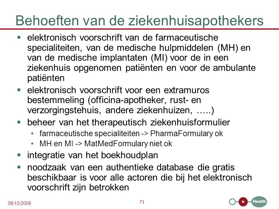 71 08/10/2009 Behoeften van de ziekenhuisapothekers  elektronisch voorschrift van de farmaceutische specialiteiten, van de medische hulpmiddelen (MH) en van de medische implantaten (MI) voor de in een ziekenhuis opgenomen patiënten en voor de ambulante patiënten  elektronisch voorschrift voor een extramuros bestemmeling (officina-apotheker, rust- en verzorgingstehuis, andere ziekenhuizen, …..)  beheer van het therapeutisch ziekenhuisformulier farmaceutische specialiteiten -> PharmaFormulary ok MH en MI -> MatMedFormulary niet ok  integratie van het boekhoudplan  noodzaak van een authentieke database die gratis beschikbaar is voor alle actoren die bij het elektronisch voorschrift zijn betrokken