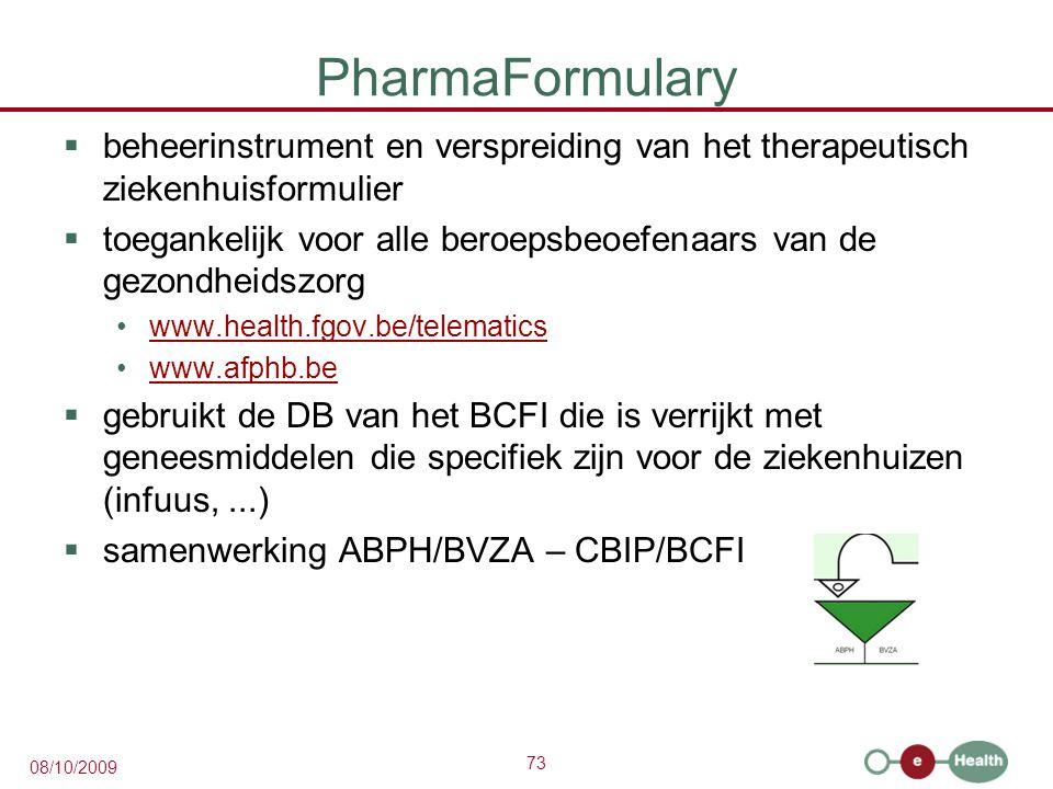 73 08/10/2009 PharmaFormulary  beheerinstrument en verspreiding van het therapeutisch ziekenhuisformulier  toegankelijk voor alle beroepsbeoefenaars van de gezondheidszorg www.health.fgov.be/telematics www.afphb.be  gebruikt de DB van het BCFI die is verrijkt met geneesmiddelen die specifiek zijn voor de ziekenhuizen (infuus,...)  samenwerking ABPH/BVZA – CBIP/BCFI