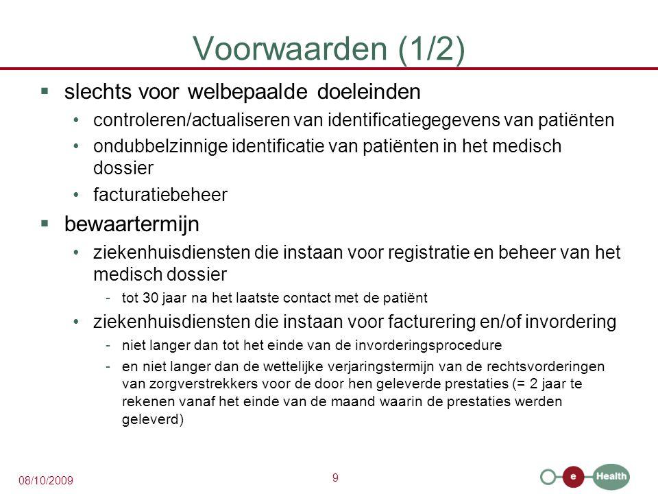 9 08/10/2009 Voorwaarden (1/2)  slechts voor welbepaalde doeleinden controleren/actualiseren van identificatiegegevens van patiënten ondubbelzinnige identificatie van patiënten in het medisch dossier facturatiebeheer  bewaartermijn ziekenhuisdiensten die instaan voor registratie en beheer van het medisch dossier -tot 30 jaar na het laatste contact met de patiënt ziekenhuisdiensten die instaan voor facturering en/of invordering -niet langer dan tot het einde van de invorderingsprocedure -en niet langer dan de wettelijke verjaringstermijn van de rechtsvorderingen van zorgverstrekkers voor de door hen geleverde prestaties (= 2 jaar te rekenen vanaf het einde van de maand waarin de prestaties werden geleverd)