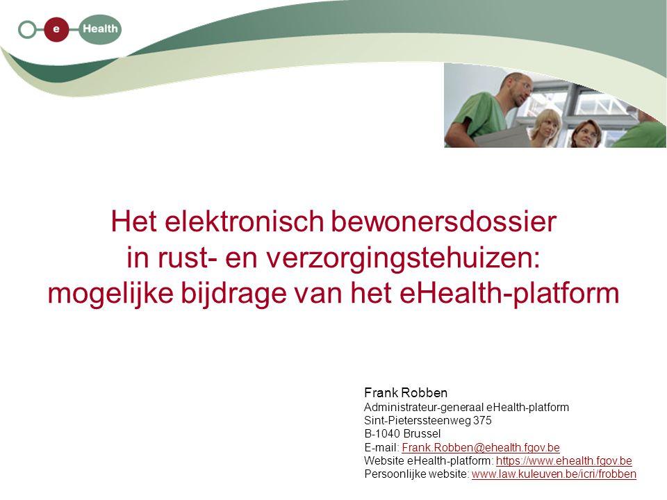 Het elektronisch bewonersdossier in rust- en verzorgingstehuizen: mogelijke bijdrage van het eHealth-platform Frank Robben Administrateur-generaal eHe
