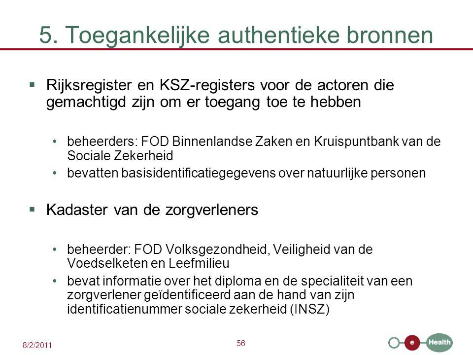 56 8/2/2011 5. Toegankelijke authentieke bronnen  Rijksregister en KSZ-registers voor de actoren die gemachtigd zijn om er toegang toe te hebben behe