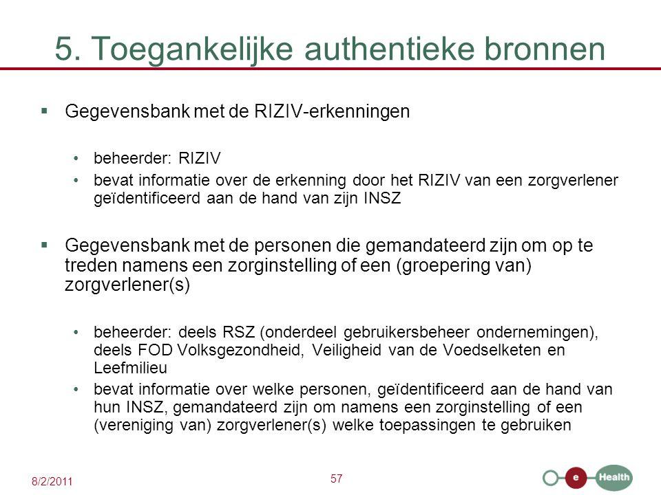 57 8/2/2011 5. Toegankelijke authentieke bronnen  Gegevensbank met de RIZIV-erkenningen beheerder: RIZIV bevat informatie over de erkenning door het