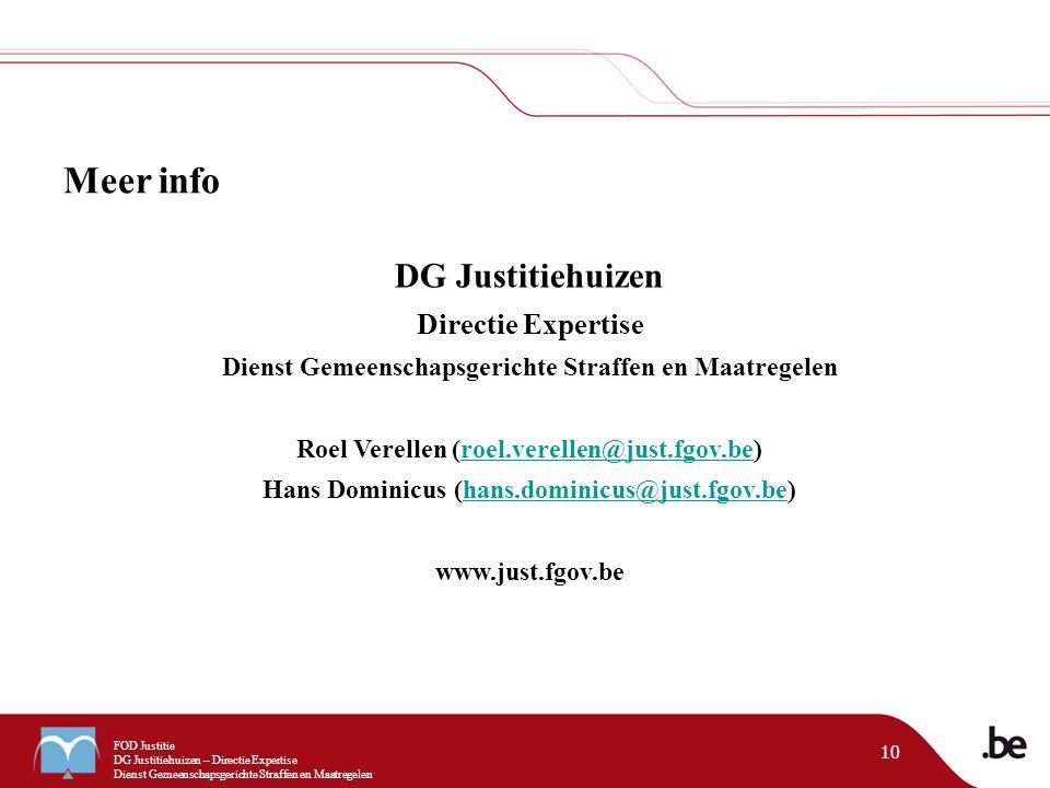 FOD Justitie DG Justitiehuizen – Directie Expertise Dienst Gemeenschapsgerichte Straffen en Maatregelen 10 Meer info DG Justitiehuizen Directie Expertise Dienst Gemeenschapsgerichte Straffen en Maatregelen Roel Verellen (roel.verellen@just.fgov.be)roel.verellen@just.fgov.be Hans Dominicus (hans.dominicus@just.fgov.be)hans.dominicus@just.fgov.be www.just.fgov.be