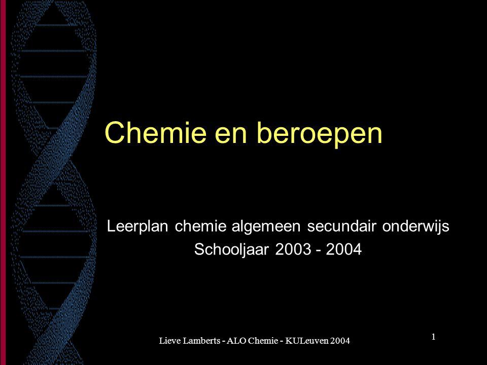 Lieve Lamberts - ALO Chemie - KULeuven 2004 1 Chemie en beroepen Leerplan chemie algemeen secundair onderwijs Schooljaar 2003 - 2004
