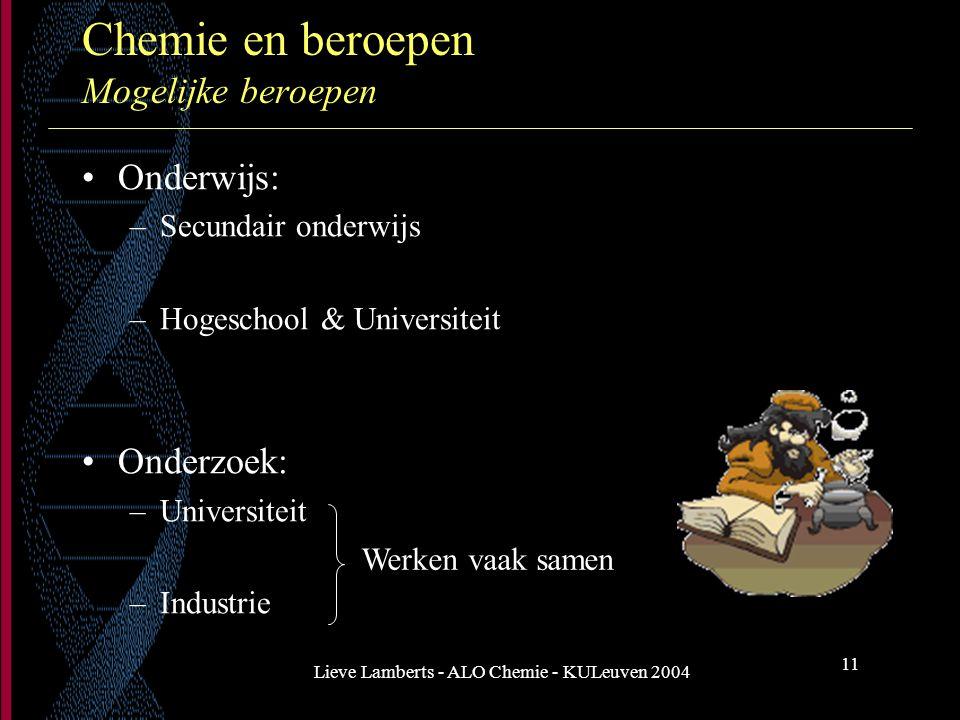 Lieve Lamberts - ALO Chemie - KULeuven 2004 11 Chemie en beroepen Mogelijke beroepen Onderwijs: –Secundair onderwijs –Hogeschool & Universiteit Onderz