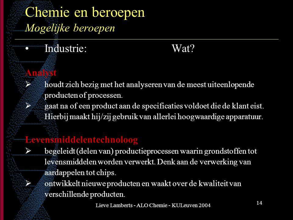 Lieve Lamberts - ALO Chemie - KULeuven 2004 14 Chemie en beroepen Mogelijke beroepen Industrie: Wat? Analyst  houdt zich bezig met het analyseren van