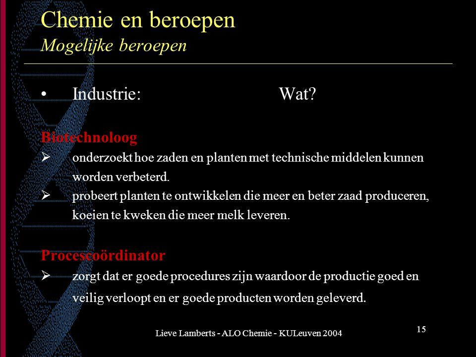 Lieve Lamberts - ALO Chemie - KULeuven 2004 15 Chemie en beroepen Mogelijke beroepen Industrie: Wat? Biotechnoloog  onderzoekt hoe zaden en planten m