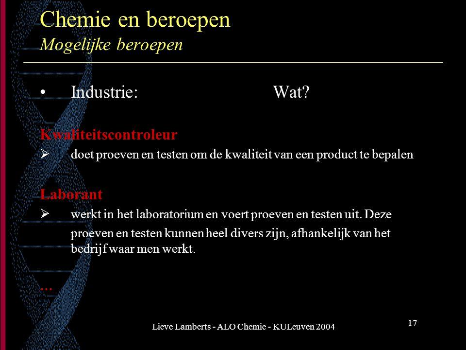 Lieve Lamberts - ALO Chemie - KULeuven 2004 17 Chemie en beroepen Mogelijke beroepen Industrie: Wat? Kwaliteitscontroleur  doet proeven en testen om