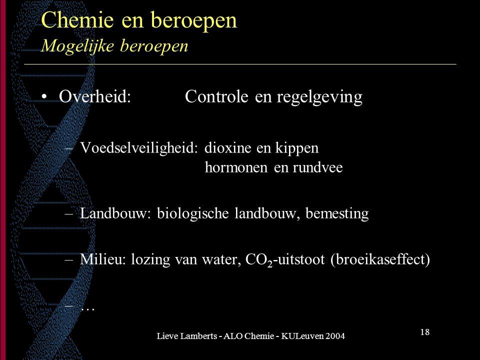 Lieve Lamberts - ALO Chemie - KULeuven 2004 18 Chemie en beroepen Mogelijke beroepen Overheid: Controle en regelgeving –Voedselveiligheid: dioxine en
