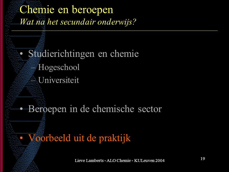 Lieve Lamberts - ALO Chemie - KULeuven 2004 19 Chemie en beroepen Wat na het secundair onderwijs? Studierichtingen en chemie –Hogeschool –Universiteit