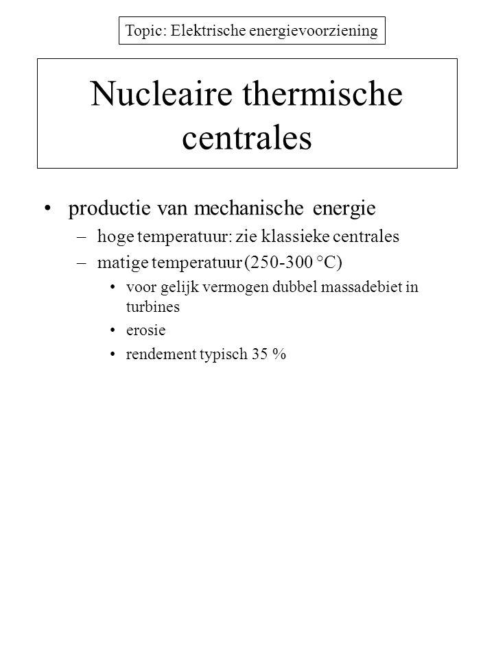 Topic: Elektrische energievoorziening Nucleaire thermische centrales productie van mechanische energie –hoge temperatuur: zie klassieke centrales –mat