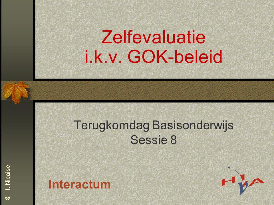 Zelfevaluatie i.k.v. GOK-beleid Terugkomdag Basisonderwijs Sessie 8 Interactum © I. Nicaise