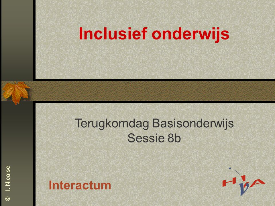 Inclusief onderwijs Terugkomdag Basisonderwijs Sessie 8b Interactum © I. Nicaise