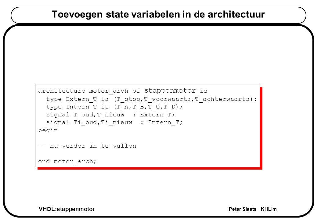 VHDL:stappenmotor Peter Slaets KHLim Toevoegen state variabelen in de architectuur architecture motor_arch of stappenmotor is type Extern_T is (T_stop,T_voorwaarts,T_achterwaarts); type Intern_T is (T_A,T_B,T_C,T_D); signal T_oud,T_nieuw : Extern_T; signal Ti_oud,Ti_nieuw : Intern_T; begin -- nu verder in te vullen end motor_arch; architecture motor_arch of stappenmotor is type Extern_T is (T_stop,T_voorwaarts,T_achterwaarts); type Intern_T is (T_A,T_B,T_C,T_D); signal T_oud,T_nieuw : Extern_T; signal Ti_oud,Ti_nieuw : Intern_T; begin -- nu verder in te vullen end motor_arch;