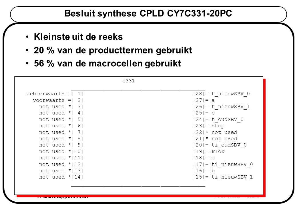 VHDL:stappenmotor Peter Slaets KHLim Besluit synthese CPLD CY7C331-20PC Kleinste uit de reeks 20 % van de producttermen gebruikt 56 % van de macrocellen gebruikt c331 __________________________________________ achterwaarts =| 1| |28|= t_nieuwSBV_0 voorwaarts =| 2| |27|= a not used *| 3| |26|= t_nieuwSBV_1 not used *| 4| |25|= c not used *| 5| |24|= t_oudSBV_0 not used *| 6| |23|= stop not used *| 7| |22|* not used not used *| 8| |21|* not used not used *| 9| |20|= ti_oudSBV_0 not used *|10| |19|= klok not used *|11| |18|= d not used *|12| |17|= ti_nieuwSBV_0 not used *|13| |16|= b not used *|14| |15|= ti_nieuwSBV_1 __________________________________________ c331 __________________________________________ achterwaarts =| 1| |28|= t_nieuwSBV_0 voorwaarts =| 2| |27|= a not used *| 3| |26|= t_nieuwSBV_1 not used *| 4| |25|= c not used *| 5| |24|= t_oudSBV_0 not used *| 6| |23|= stop not used *| 7| |22|* not used not used *| 8| |21|* not used not used *| 9| |20|= ti_oudSBV_0 not used *|10| |19|= klok not used *|11| |18|= d not used *|12| |17|= ti_nieuwSBV_0 not used *|13| |16|= b not used *|14| |15|= ti_nieuwSBV_1 __________________________________________