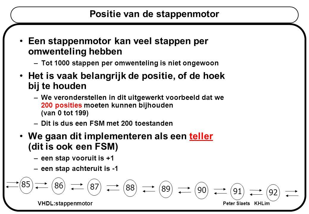 VHDL:stappenmotor Peter Slaets KHLim Positie van de stappenmotor Een stappenmotor kan veel stappen per omwenteling hebben –Tot 1000 stappen per omwenteling is niet ongewoon Het is vaak belangrijk de positie, of de hoek bij te houden –We veronderstellen in dit uitgewerkt voorbeeld dat we 200 posities moeten kunnen bijhouden (van 0 tot 199) –Dit is dus een FSM met 200 toestanden We gaan dit implementeren als een teller (dit is ook een FSM) –een stap vooruit is +1 –een stap achteruit is -1 85 86 87 88 89 90 91 92