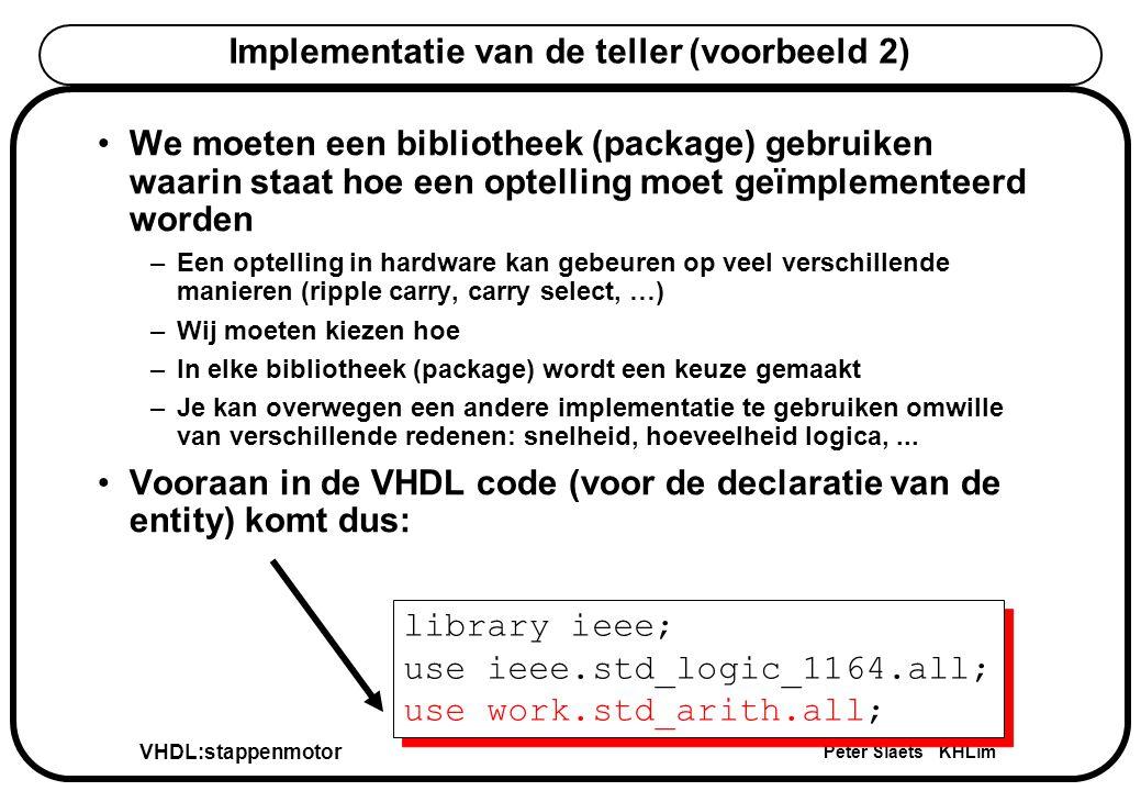 VHDL:stappenmotor Peter Slaets KHLim Implementatie van de teller (voorbeeld 2) We moeten een bibliotheek (package) gebruiken waarin staat hoe een optelling moet geïmplementeerd worden –Een optelling in hardware kan gebeuren op veel verschillende manieren (ripple carry, carry select, …) –Wij moeten kiezen hoe –In elke bibliotheek (package) wordt een keuze gemaakt –Je kan overwegen een andere implementatie te gebruiken omwille van verschillende redenen: snelheid, hoeveelheid logica,...