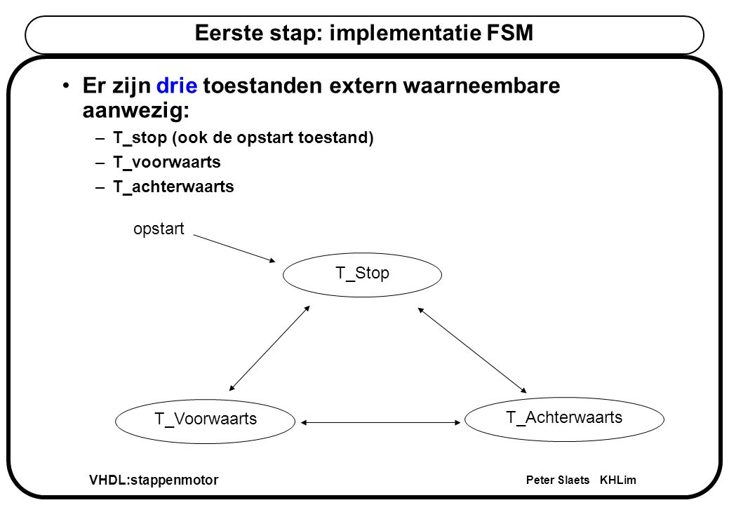 VHDL:stappenmotor Peter Slaets KHLim Code voor state variabelen architecture motor_arch of stappenmotor is type Extern_T is (T_stop,T_voorwaarts,T_achterwaarts); signal T_oud,T_nieuw : Extern_T; begin -- nu verder in te vullen end motor_arch; architecture motor_arch of stappenmotor is type Extern_T is (T_stop,T_voorwaarts,T_achterwaarts); signal T_oud,T_nieuw : Extern_T; begin -- nu verder in te vullen end motor_arch; De mogelijke toestanden definiëren we steeds als een nieuw type voor de toestandsvariabelen.