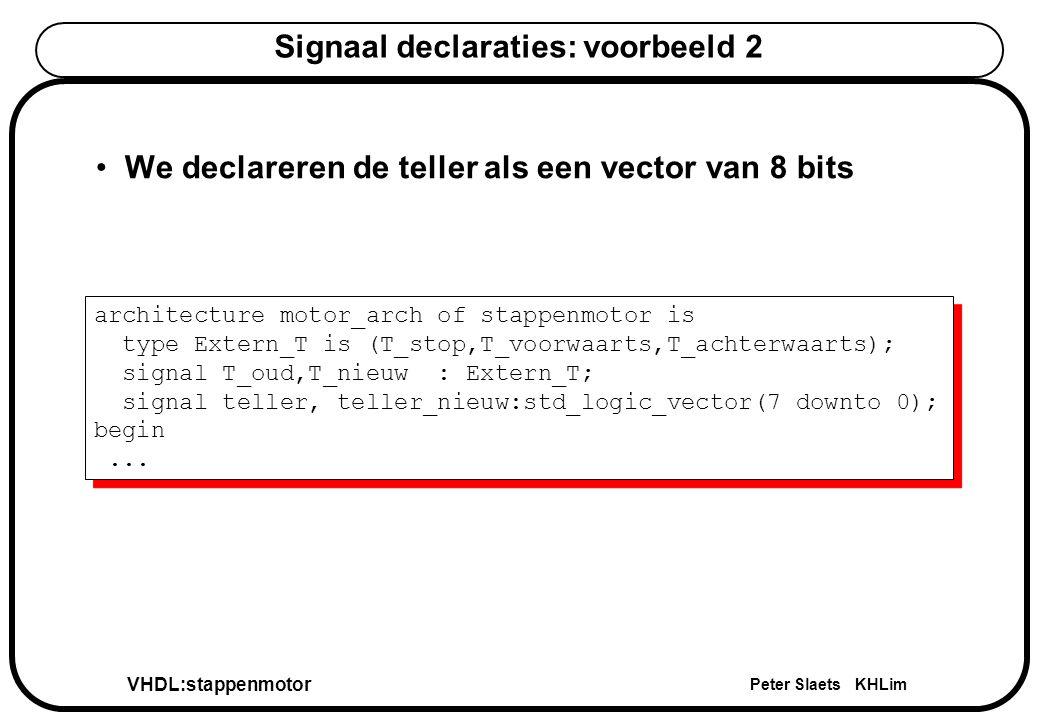 VHDL:stappenmotor Peter Slaets KHLim Signaal declaraties: voorbeeld 2 architecture motor_arch of stappenmotor is type Extern_T is (T_stop,T_voorwaarts,T_achterwaarts); signal T_oud,T_nieuw : Extern_T; signal teller, teller_nieuw:std_logic_vector(7 downto 0); begin...