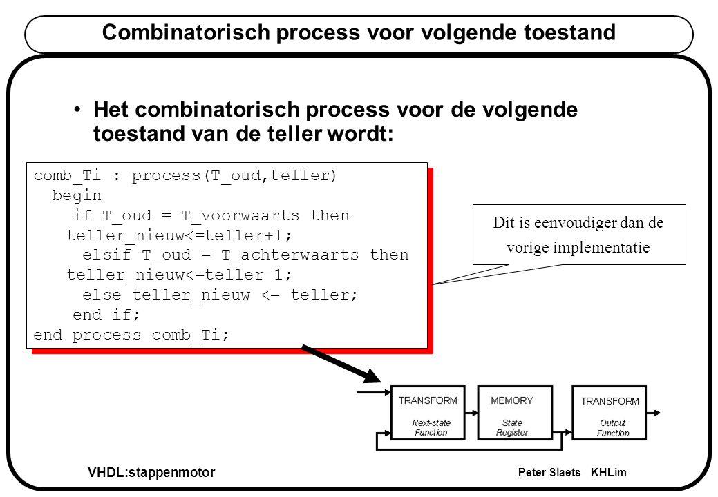 VHDL:stappenmotor Peter Slaets KHLim Combinatorisch process voor volgende toestand Het combinatorisch process voor de volgende toestand van de teller wordt: comb_Ti : process(T_oud,teller) begin if T_oud = T_voorwaarts then teller_nieuw<=teller+1; elsif T_oud = T_achterwaarts then teller_nieuw<=teller-1; else teller_nieuw <= teller; end if; end process comb_Ti; comb_Ti : process(T_oud,teller) begin if T_oud = T_voorwaarts then teller_nieuw<=teller+1; elsif T_oud = T_achterwaarts then teller_nieuw<=teller-1; else teller_nieuw <= teller; end if; end process comb_Ti; Dit is eenvoudiger dan de vorige implementatie