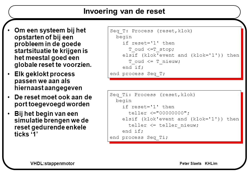 VHDL:stappenmotor Peter Slaets KHLim Invoering van de reset Om een systeem bij het opstarten of bij een probleem in de goede startsituatie te krijgen is het meestal goed een globale reset te voorzien.