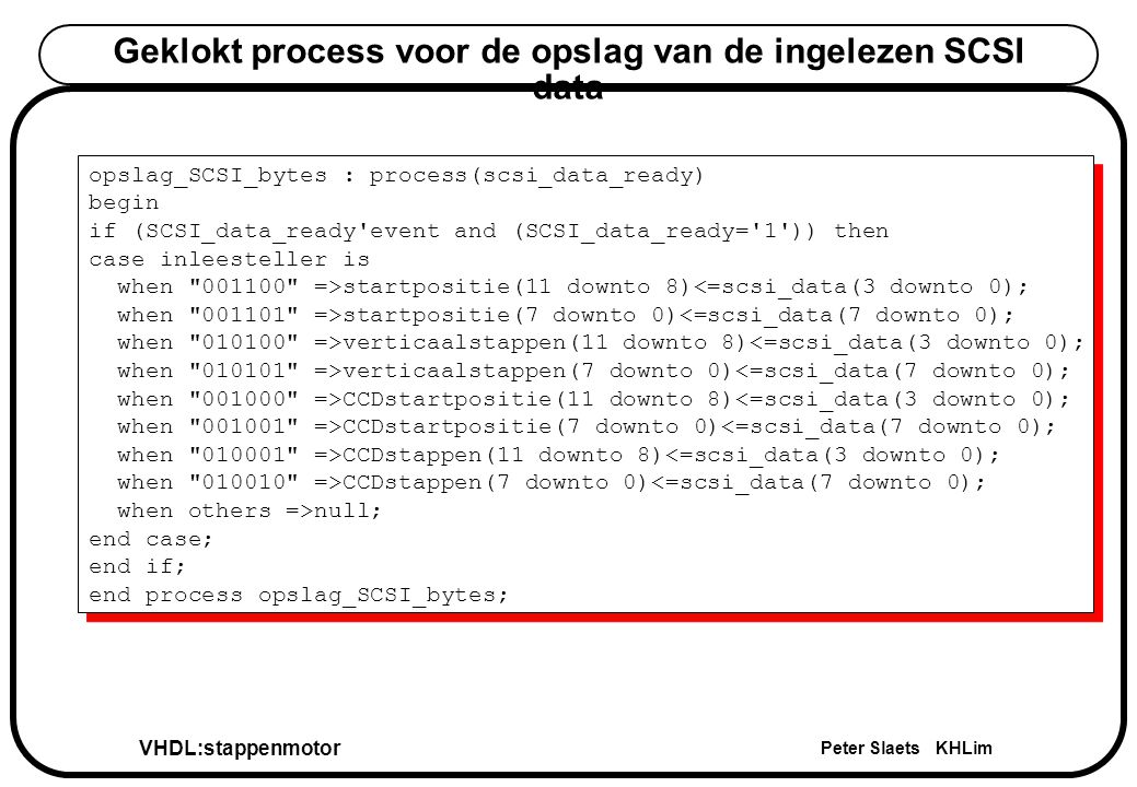 VHDL:stappenmotor Peter Slaets KHLim Geklokt process voor de opslag van de ingelezen SCSI data opslag_SCSI_bytes : process(scsi_data_ready) begin if (
