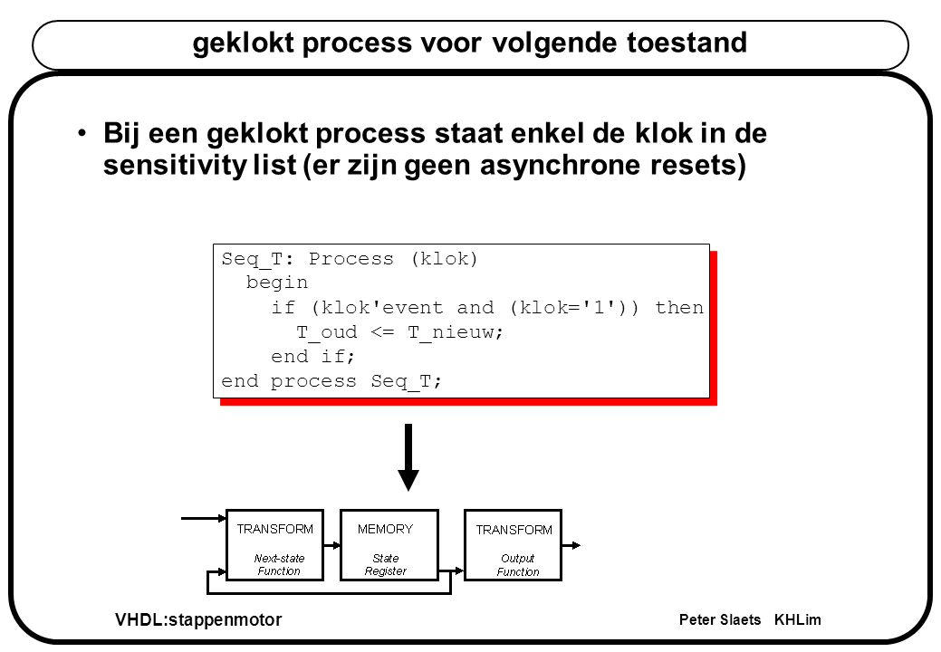 VHDL:stappenmotor Peter Slaets KHLim geklokt process voor volgende toestand Seq_T: Process (klok) begin if (klok'event and (klok='1')) then T_oud <= T