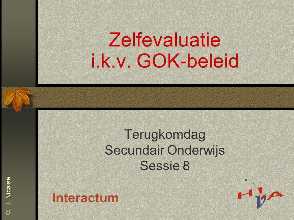 Zelfevaluatie i.k.v. GOK-beleid Terugkomdag Secundair Onderwijs Sessie 8 Interactum © I. Nicaise