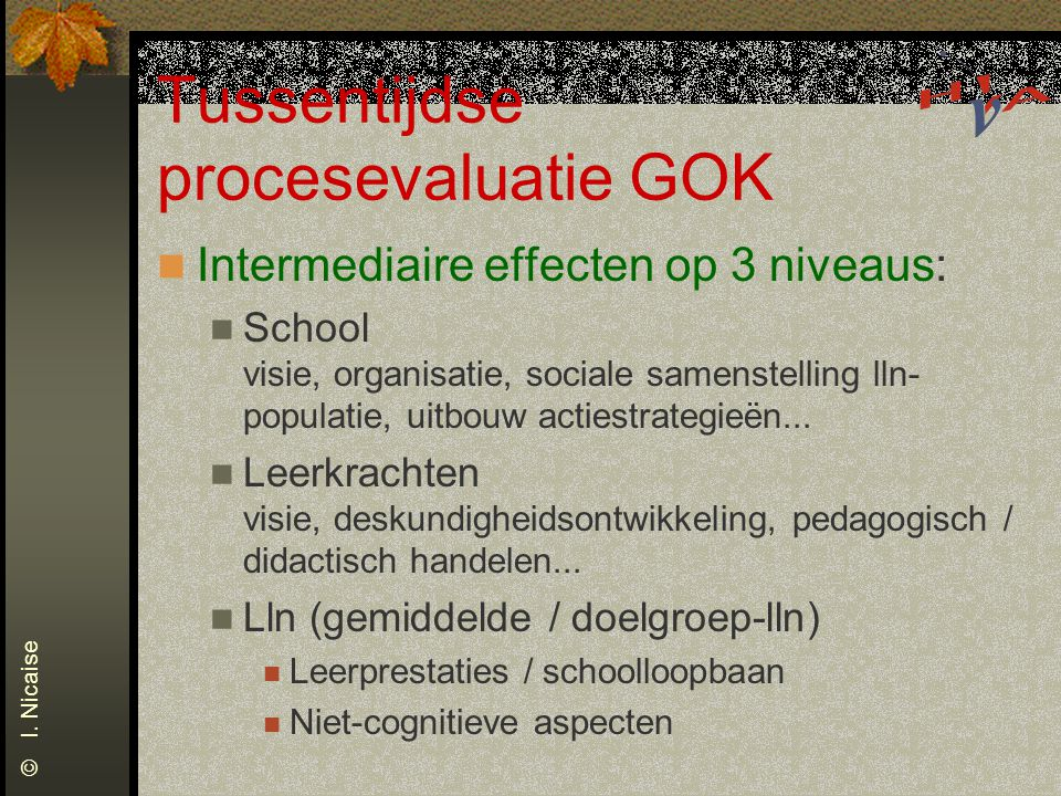 Tussentijdse procesevaluatie GOK Intermediaire effecten op 3 niveaus: School visie, organisatie, sociale samenstelling lln- populatie, uitbouw actiest