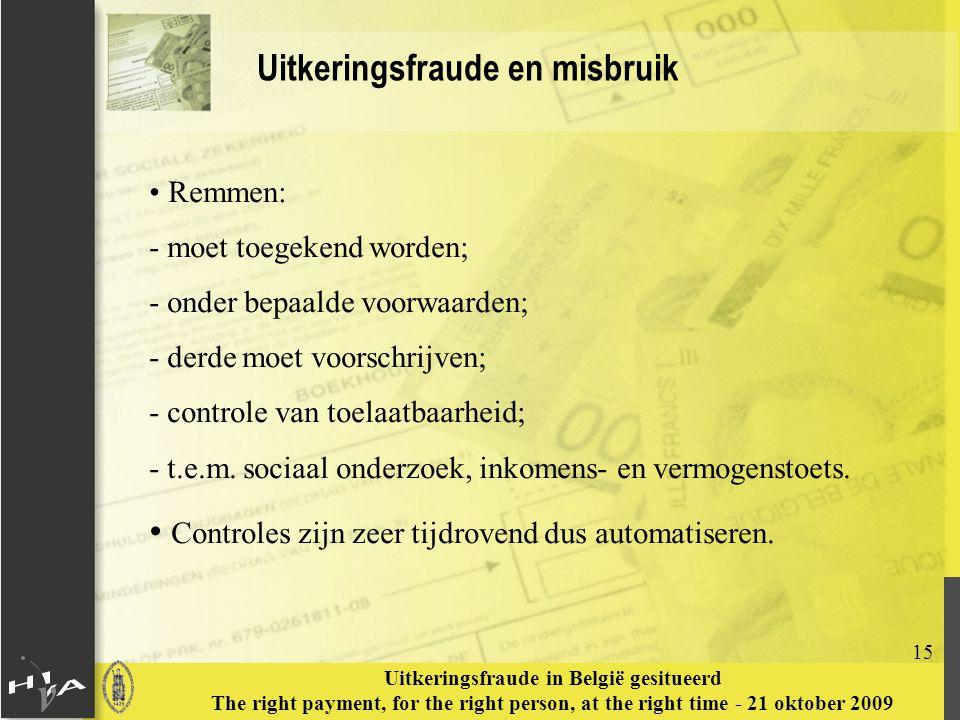 15 Uitkeringsfraude in België gesitueerd The right payment, for the right person, at the right time - 21 oktober 2009 Uitkeringsfraude en misbruik Remmen: - moet toegekend worden; - onder bepaalde voorwaarden; - derde moet voorschrijven; - controle van toelaatbaarheid; - t.e.m.