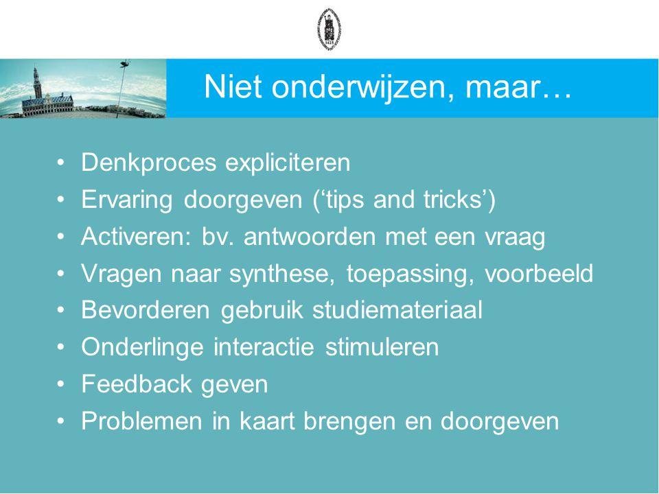 Niet onderwijzen, maar… Denkproces expliciteren Ervaring doorgeven ('tips and tricks') Activeren: bv.