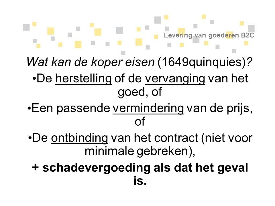 Levering van goederen B2C Wat kan de koper eisen (1649quinquies)? De herstelling of de vervanging van het goed, of Een passende vermindering van de pr