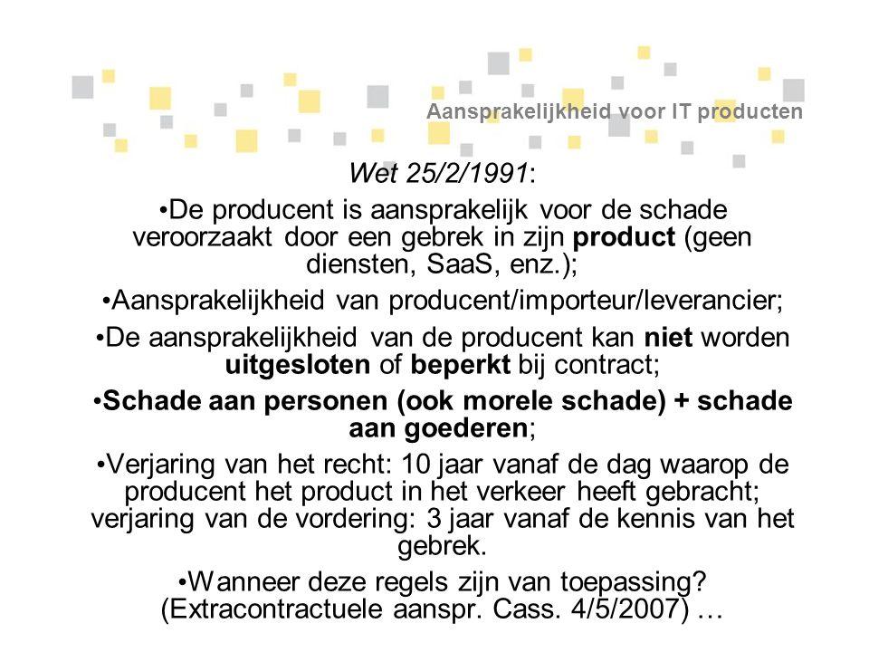 Aansprakelijkheid voor IT producten Wet 25/2/1991: De producent is aansprakelijk voor de schade veroorzaakt door een gebrek in zijn product (geen dien