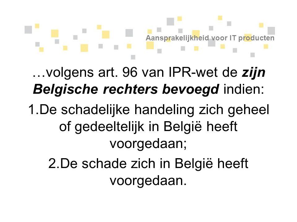 Aansprakelijkheid voor IT producten …volgens art. 96 van IPR-wet de zijn Belgische rechters bevoegd indien: 1.De schadelijke handeling zich geheel of