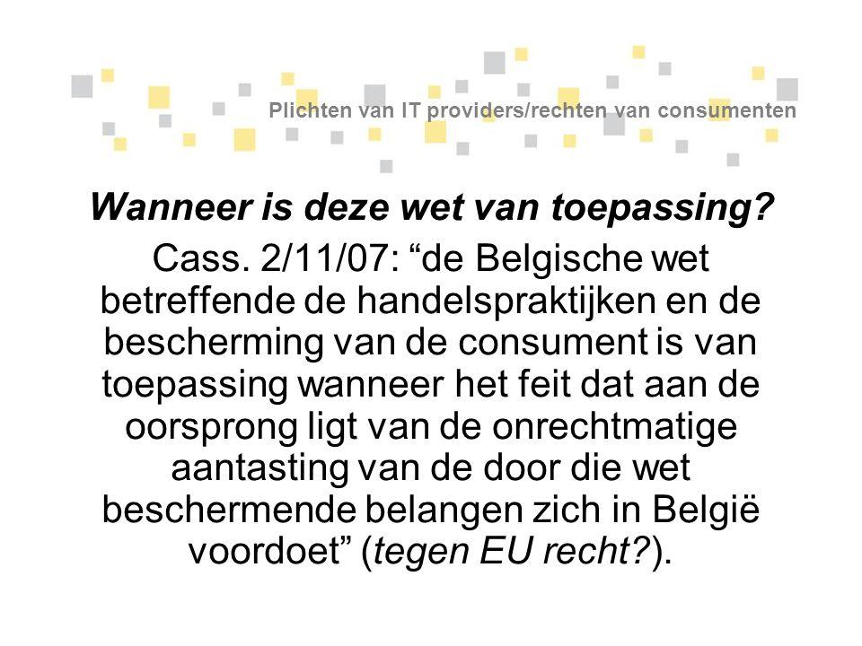 """Plichten van IT providers/rechten van consumenten Wanneer is deze wet van toepassing? Cass. 2/11/07: """"de Belgische wet betreffende de handelspraktijke"""