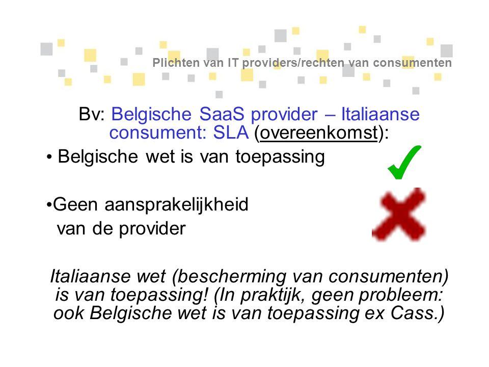Plichten van IT providers/rechten van consumenten Bv: Belgische SaaS provider – Italiaanse consument: SLA (overeenkomst): Belgische wet is van toepass